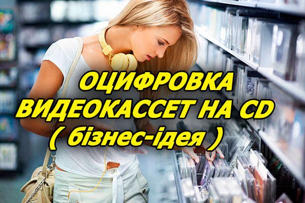 Оцифровка видеокассет на CD ( бізнес-ідея )